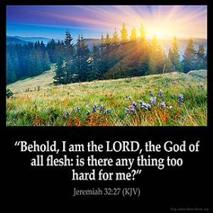 Jeremiah_32-27: Behold, I am the LORD, the God of all flesh: is there any thing too hard for me?