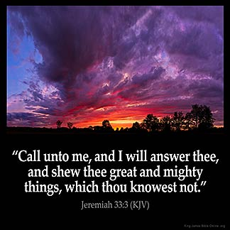 Jeremiah_33-3: Call unto me, and I will answer thee, and shew thee great and mighty things, which thou knowest not