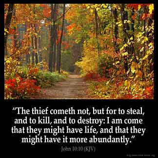 John_10-10: The thief cometh not, but for to steal, and to kill, and to destroy: I am come that they might have life, and that they might have it more abundantly.