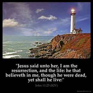 John_11-25: Jesus said unto her, I am the resurrection, and the life: he that believeth in me, though he were dead, yet shall he live