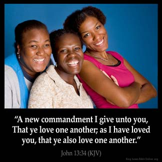 John_13-34: A new commandment I give unto you, That ye love one another; as I have loved you, that ye also love one another.