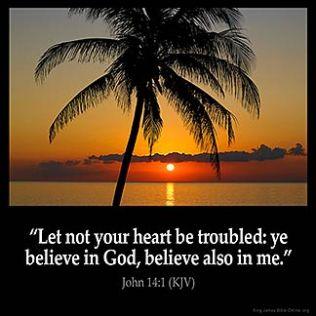 John_14-1: Let not your heart be troubled: ye believe in God, believe also in me