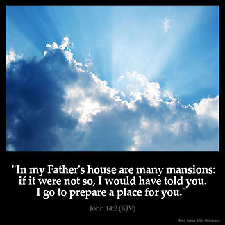 John_14-2: In my Father's house are many mansions: if it were not so, I would have told you. I go to prepare a place for you