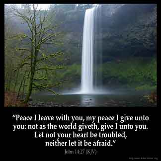 John_14-27: Peace I leave with you, my peace I give unto you: not as the world giveth, give I unto you. Let not your heart be troubled, neither let it be afraid