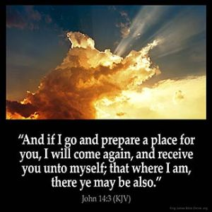 John_14-3: And if I go and prepare a place for you, I will come again, and receive you unto myself; that where I am, there ye may be also