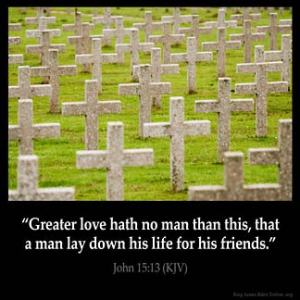 Greater love hath no man than this, that a man lay down his life for his friends