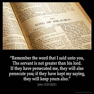 John_15-20: Remember the word that I said unto you, The servant is not greater than his lord. If they have persecuted me, they will also persecute you; if they have kept my saying, they will keep yours also.
