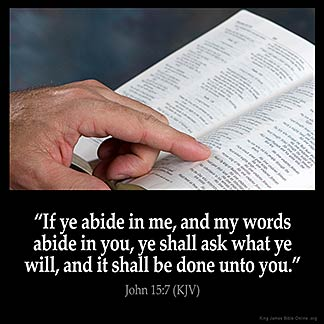 John_15-7: If ye abide in me, and my words abide in you, ye shall ask what ye will, and it shall be done unto you.