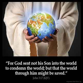 John_3-17: For God sent not his Son into the world to condemn the world; but that the world through him might be saved