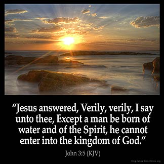 John_3-5: Jesus answered, Verily, verily, I say unto thee, Except a man be born of water and of the Spirit, he cannot enter into the kingdom of God