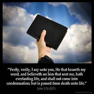 John_5-24: Verily, verily, I say unto you, He that heareth my word, and believeth on him that sent me, hath everlasting life, and shall not come into condemnation; but is passed from death unto life