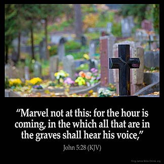 John_5-28: Marvel not at this: for the hour is coming, in the which all that are in the graves shall hear his voice,