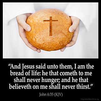 And Jesus said unto them, I am the bread of life: he that cometh to me shall never hunger; and he that believeth on me shall never thirst.