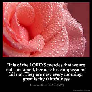 Lamentations_3-22: It is of the LORD'S mercies that we are not consumed, because his compassions fail not.