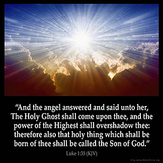 Luke 1:35: And the angel answered and said unto her, The Holy Ghost shall come upon thee, and the power of the Highest shall overshadow thee: therefore also that holy thing which shall be born of thee shall be called the Son of God.