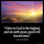 Luke_2-14: Glory to God in the highest, and on earth peace, good will toward men
