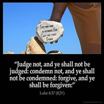 Luke_6-37: Judge not, and ye shall not be judged: condemn not, and ye shall not be condemned: forgive, and ye shall be forgiven