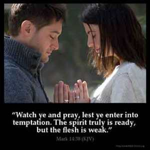 Mark_14-38: Watch ye and pray, lest ye enter into temptation. The spirit truly is ready, but the flesh is weak