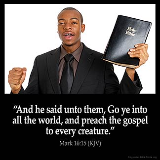 Mark_16-15: And he said unto them, Go ye into all the world, and preach the gospel to every creature