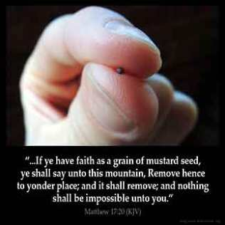 Matthew_17-20: And Jesus said unto them, Because of your unbelief: for verily I say unto you, If ye have faith as a grain of mustard seed, ye shall say unto this mountain, Remove hence to yonder place; and it shall remove; and nothing shall be impossible unto you