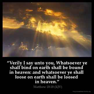 Matthew_18-18: Verily I say unto you, Whatsoever ye shall bind on earth shall be bound in heaven: and whatsoever ye shall loose on earth shall be loosed in heaven
