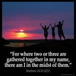 Matthew_18-20: For where two or three are gathered together in my name, there am I in the midst of them