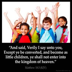 Matthew_18-3: And said, Verily I say unto you, Except ye be converted, and become as little children, ye shall not enter into the kingdom of heaven.