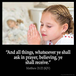 Matthew_21-22: And all things, whatsoever ye shall ask in prayer, believing, ye shall receive.