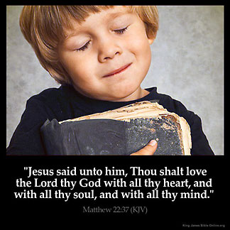 Matthew_22-37-3: Jesus said unto him, Thou shalt love the Lord thy God with all thy heart, and with all thy soul, and with all thy mind