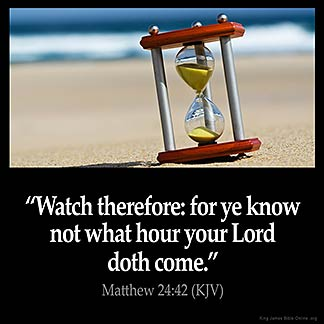 Matthew_24-42: Watch therefore: for ye know not what hour your Lord doth come.