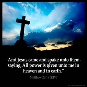 Matthew_28-18-1: And Jesus came and spake unto them, saying, All power is given unto me in heaven and in earth
