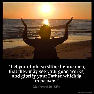 Matthew_5-16: Let your light so shine before men, that they may see your good works, and glorify your Father which is in heaven