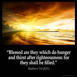 Matthew_5-6: Blessed are they which do hunger and thirst after righteousness: for they shall be filled