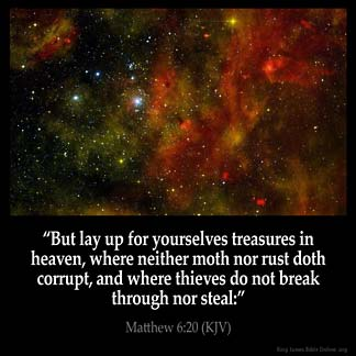 Matthew_6-20: But lay up for yourselves treasures in heaven, where neither moth nor rust doth corrupt, and where thieves do not break through nor steal: