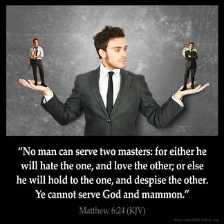 Matthew_6-24: No man can serve two masters: for either he will hate the one, and love the other; or else he will hold to the one, and despise the other. Ye cannot serve God and mammon
