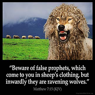 Matthew_7-15: Beware of false prophets, which come to you in sheep's clothing, but inwardly they are ravening wolves