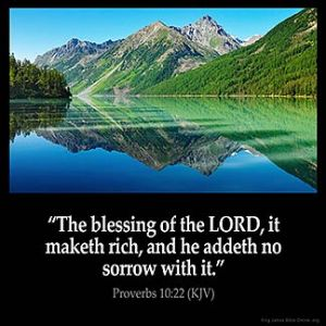 Proverbs_10-22: The blessing of the LORD, it maketh rich, and he addeth no sorrow with it