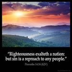 Proverbs_14-34: Righteousness exalteth a nation: but sin is a reproach to any people