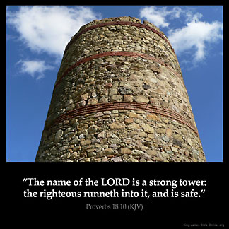 Proverbs_18-10: The name of the LORD is a strong tower: the righteous runneth into it, and is safe