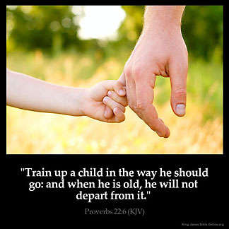 Proverbs_22-6: Train up a child in the way he should go: and when he is old, he will not depart from it
