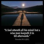 Proverbs_29-11: A fool uttereth all his mind: but a wise man keepeth it in till afterwards