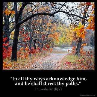Proverbs_3-6: In all thy ways acknowledge him, and he shall direct thy paths