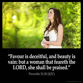 Proverbs_31-30-1: Favour is deceitful, and beauty is vain: but a woman that feareth the LORD, she shall be praised