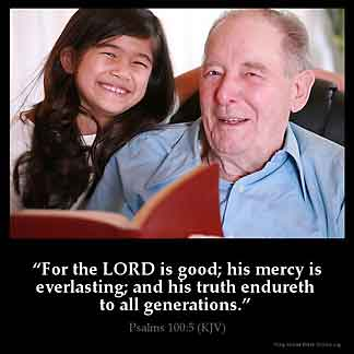Psalms_100-5: For the Lord is good; his mercy is everlasting; and his truth endureth to all generations.