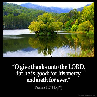 Psalms_107-1: O give thanks unto the Lord, for he is good: for his mercy endureth for ever
