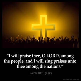 Psalms_108-3: I will praise thee, O LORD, among the people: and I will sing praises unto thee among the nations