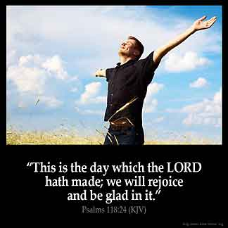 Psalms_118-24: This is the day which the LORD hath made; we will rejoice and be glad in it