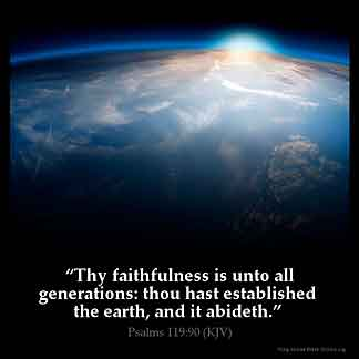 Psalms_119-90: Thy faithfulness is unto all generations: thou hast established the earth, and it abideth