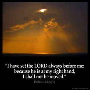 Psalms_16-8: I have set the Lord always before me: because he is at my right hand, I shall not be moved.