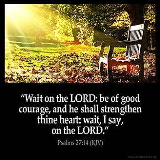 Psalms_27-14: Wait on the LORD: be of good courage, and he shall strengthen thine heart: wait, I say, on the LORD